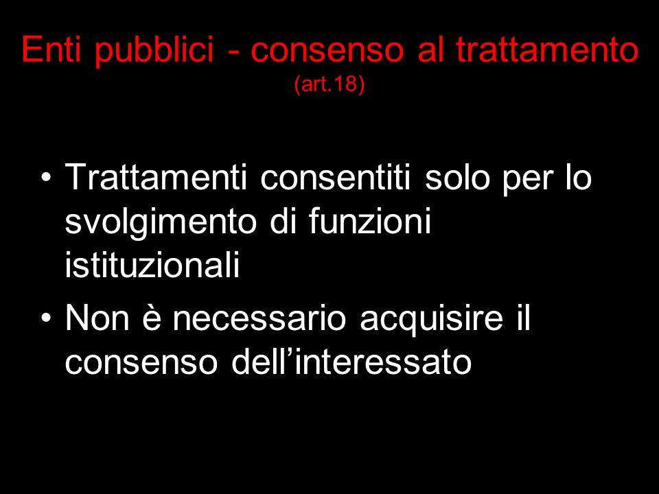 Enti pubblici - consenso al trattamento (art.18) Trattamenti consentiti solo per lo svolgimento di funzioni istituzionali Non è necessario acquisire il consenso dellinteressato