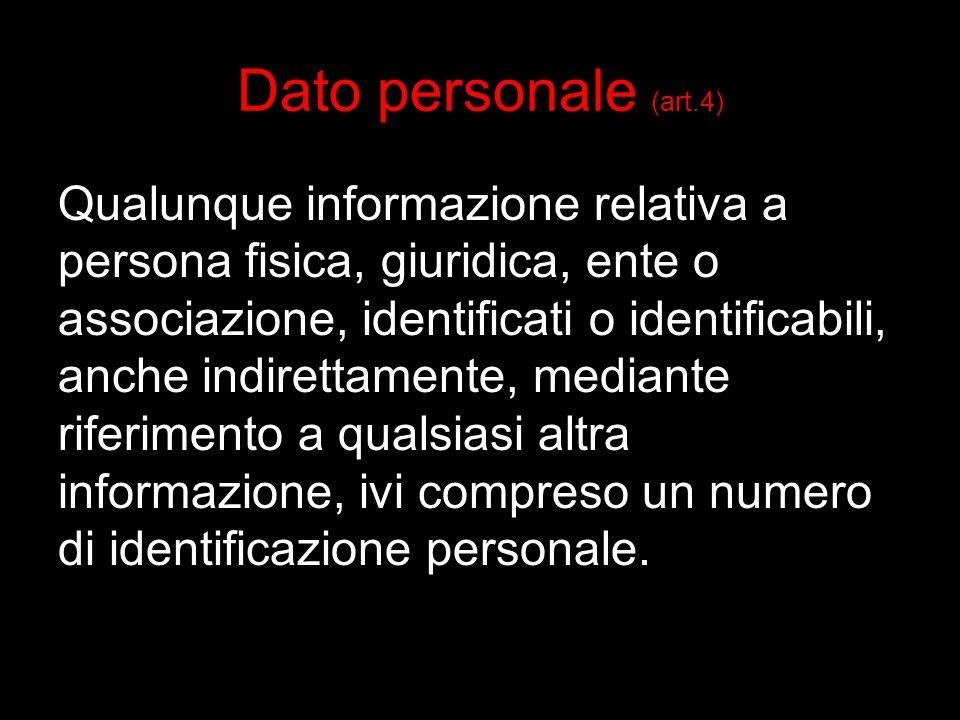 Dato personale (art.4) Qualunque informazione relativa a persona fisica, giuridica, ente o associazione, identificati o identificabili, anche indirettamente, mediante riferimento a qualsiasi altra informazione, ivi compreso un numero di identificazione personale.