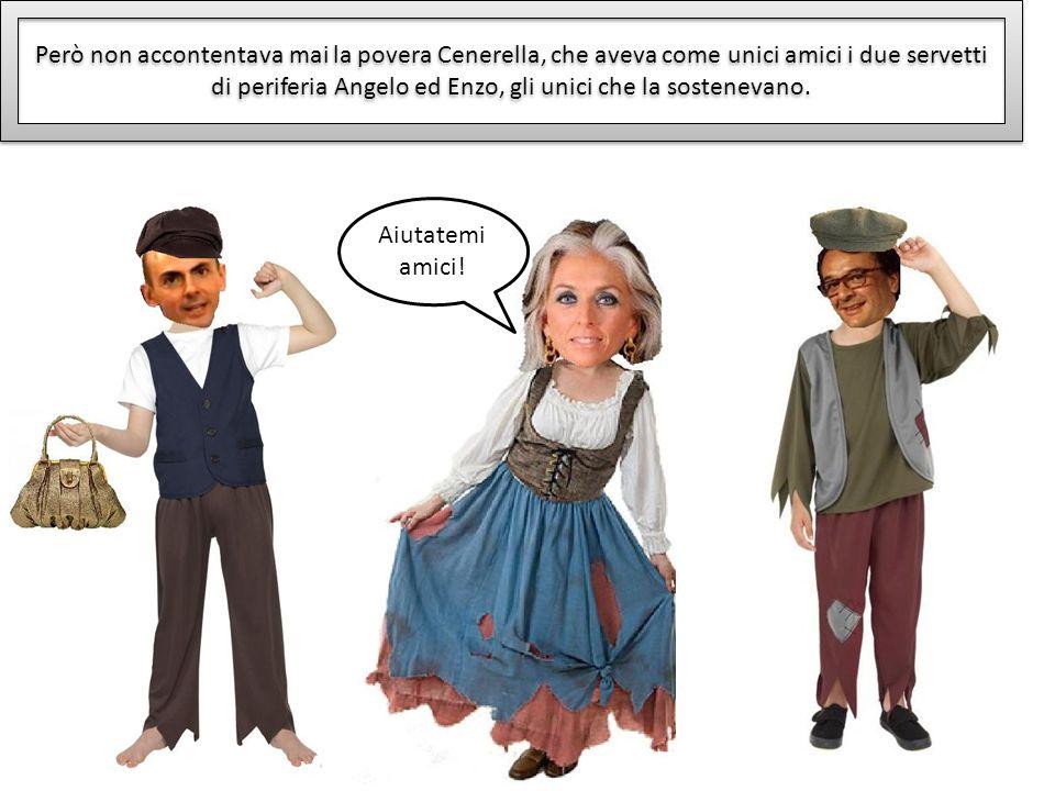 Però non accontentava mai la povera Cenerella, che aveva come unici amici i due servetti di periferia Angelo ed Enzo, gli unici che la sostenevano. Ai