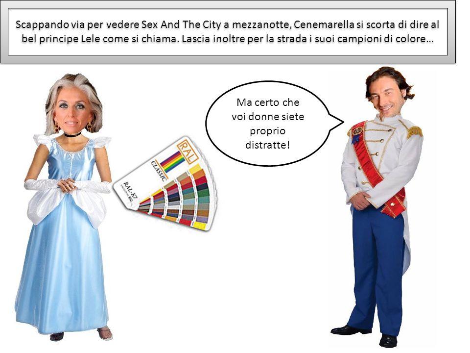 Scappando via per vedere Sex And The City a mezzanotte, Cenemarella si scorta di dire al bel principe Lele come si chiama. Lascia inoltre per la strad