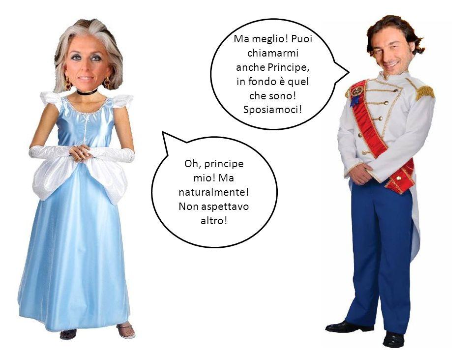 Ma meglio! Puoi chiamarmi anche Principe, in fondo è quel che sono! Sposiamoci! Oh, principe mio! Ma naturalmente! Non aspettavo altro!