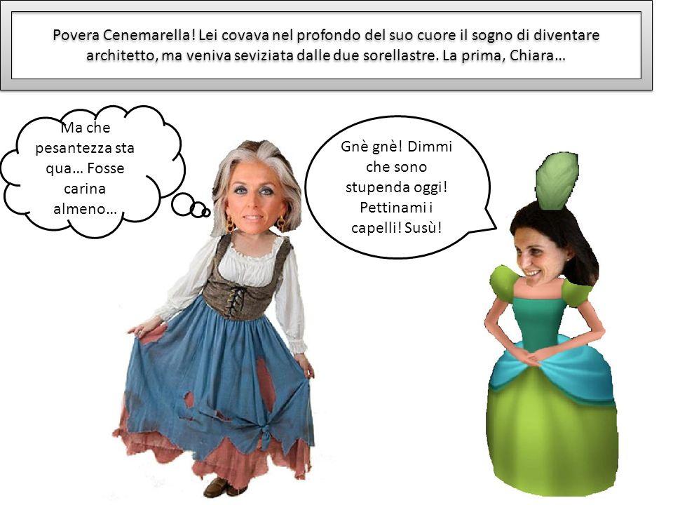 Povera Cenemarella! Lei covava nel profondo del suo cuore il sogno di diventare architetto, ma veniva seviziata dalle due sorellastre. La prima, Chiar