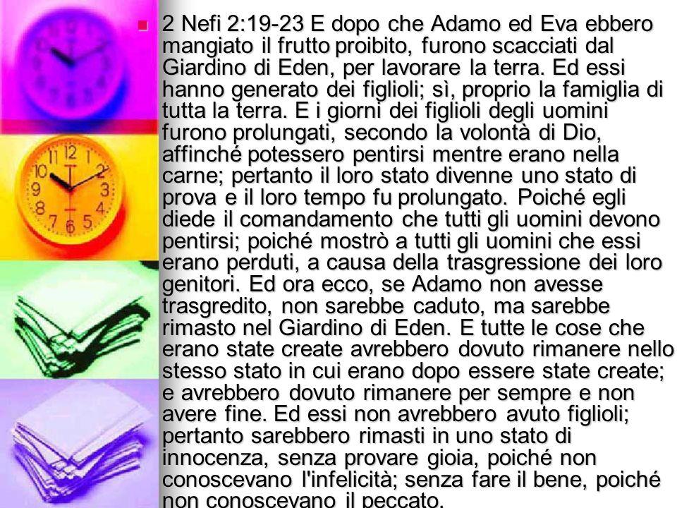 2 Nefi 2:19-23 E dopo che Adamo ed Eva ebbero mangiato il frutto proibito, furono scacciati dal Giardino di Eden, per lavorare la terra. Ed essi hanno
