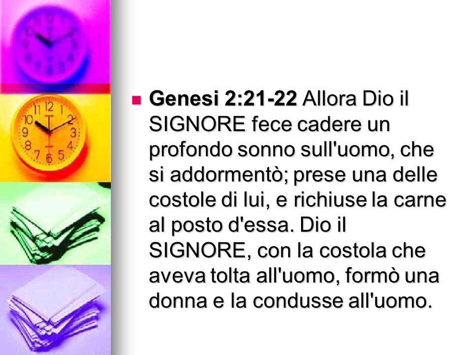 Genesi 2:21-22 Allora Dio il SIGNORE fece cadere un profondo sonno sull'uomo, che si addormentò; prese una delle costole di lui, e richiuse la carne a