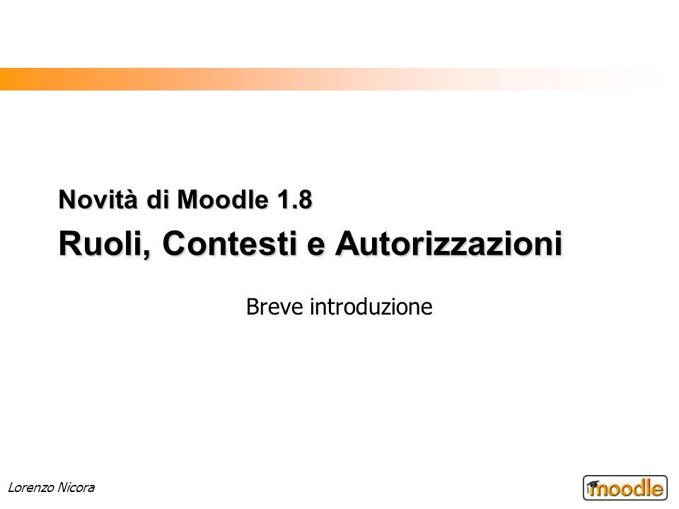 Lorenzo Nicora Novità di Moodle 1.8 Ruoli, Contesti e Autorizzazioni Breve introduzione