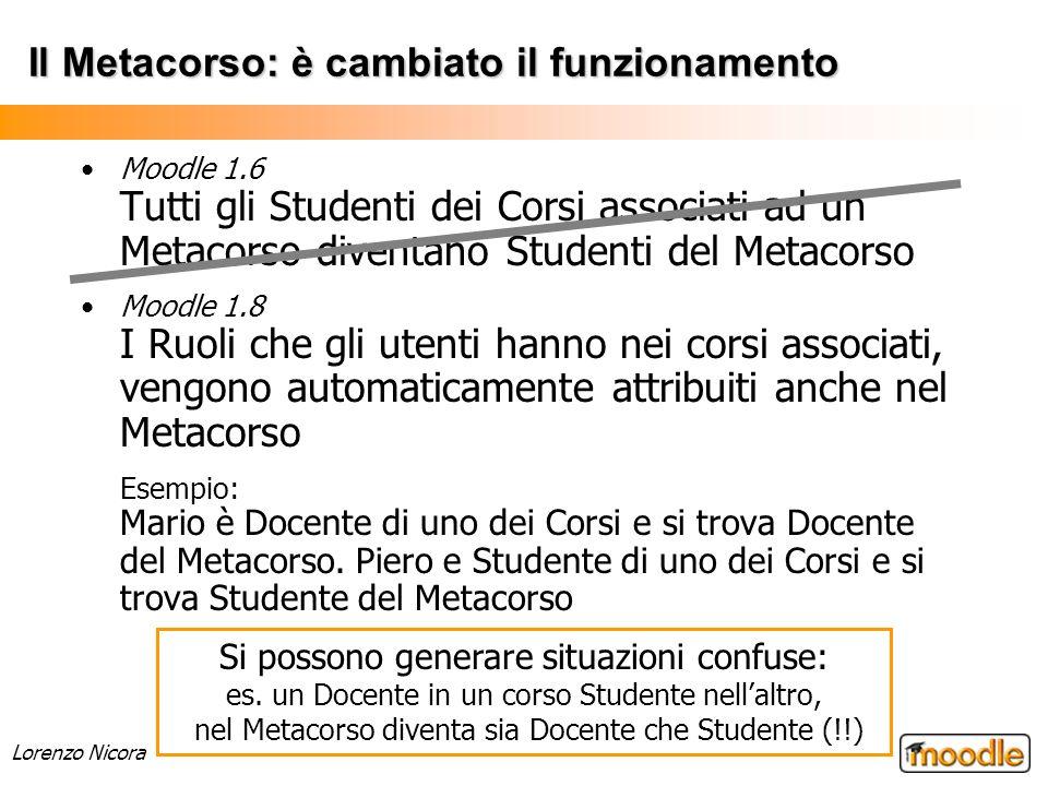 Lorenzo Nicora Il Metacorso: è cambiato il funzionamento Moodle 1.6 Tutti gli Studenti dei Corsi associati ad un Metacorso diventano Studenti del Meta