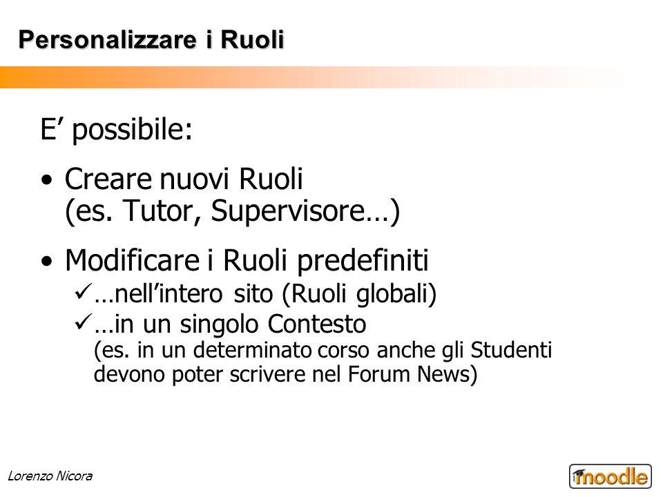Lorenzo Nicora Personalizzare i Ruoli E possibile: Creare nuovi Ruoli (es. Tutor, Supervisore…) Modificare i Ruoli predefiniti …nellintero sito (Ruoli