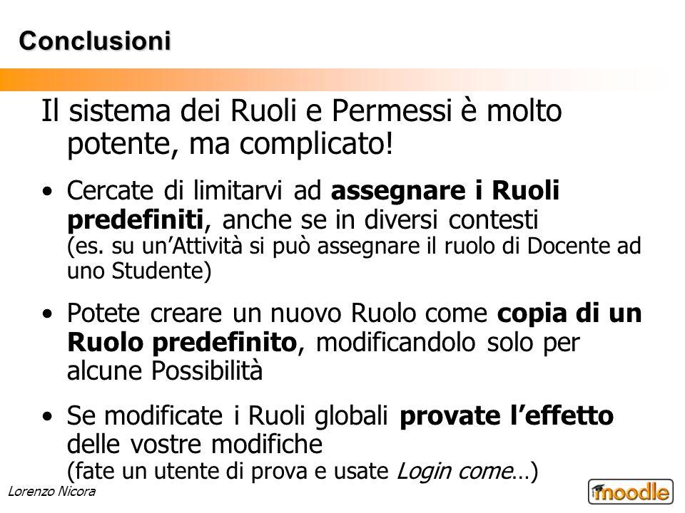 Lorenzo Nicora Conclusioni Il sistema dei Ruoli e Permessi è molto potente, ma complicato! Cercate di limitarvi ad assegnare i Ruoli predefiniti, anch