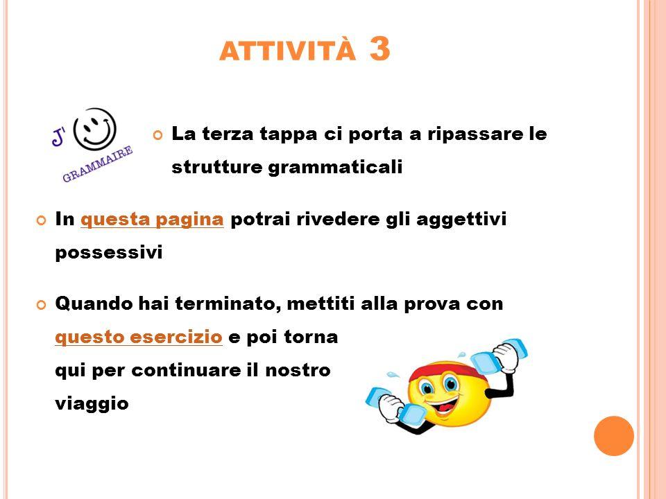 ATTIVITÀ 3 La terza tappa ci porta a ripassare le strutture grammaticali In questa pagina potrai rivedere gli aggettivi possessiviquesta pagina Quando
