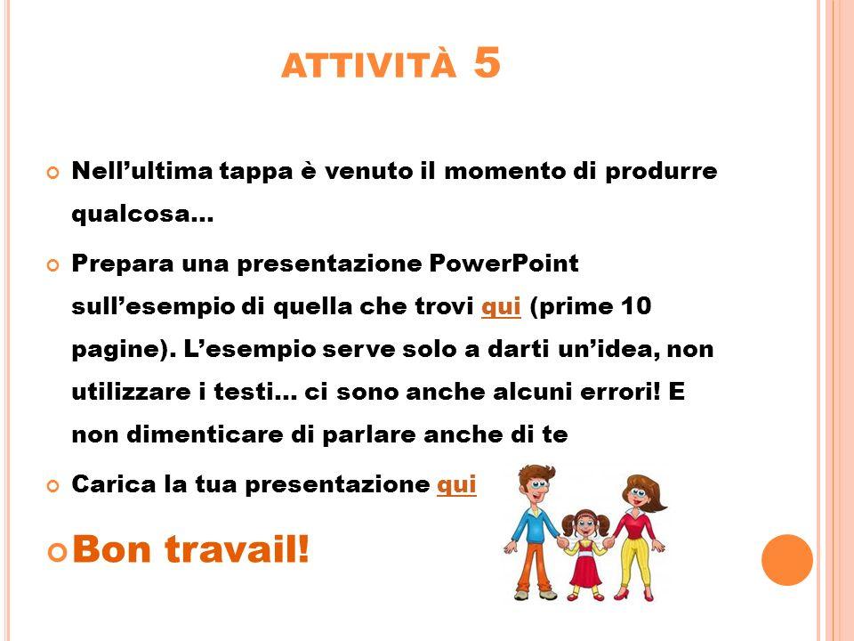 ATTIVITÀ 5 Nellultima tappa è venuto il momento di produrre qualcosa... Prepara una presentazione PowerPoint sullesempio di quella che trovi qui (prim
