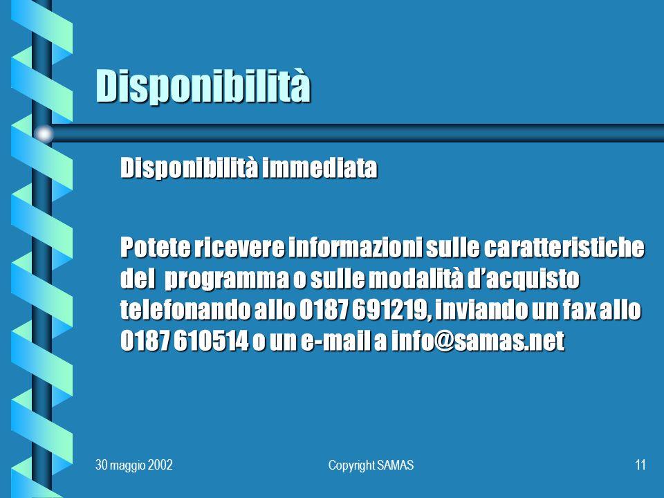 30 maggio 2002Copyright SAMAS11 Disponibilità Disponibilità immediata Potete ricevere informazioni sulle caratteristiche del programma o sulle modalità dacquisto telefonando allo 0187 691219, inviando un fax allo 0187 610514 o un e-mail a info@samas.net