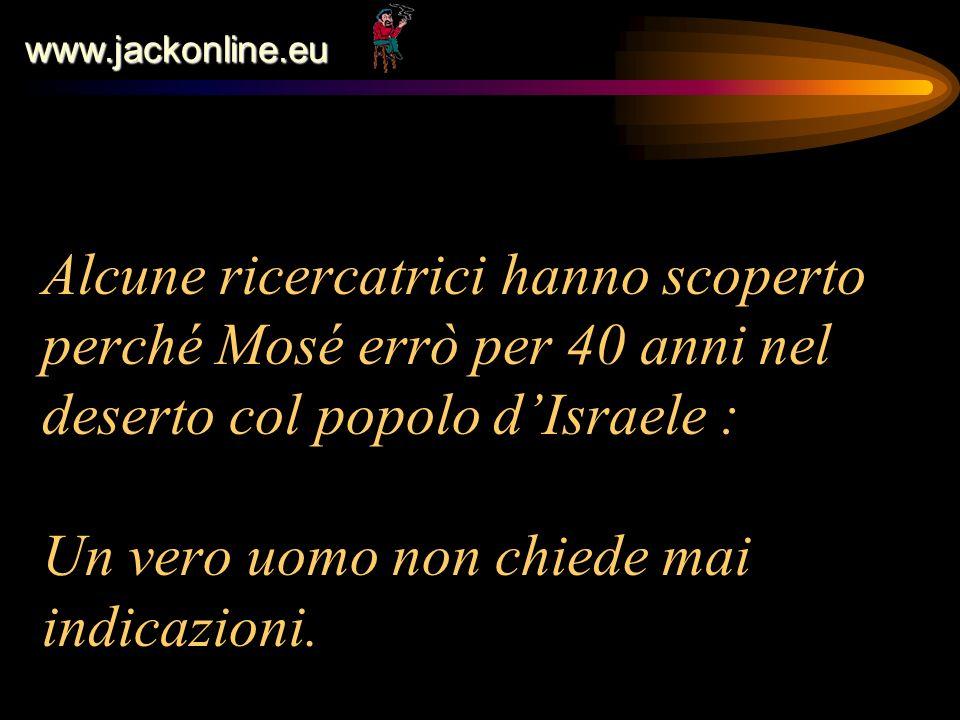 www.jackonline.eu Alcune ricercatrici hanno scoperto perché Mosé errò per 40 anni nel deserto col popolo dIsraele : Un vero uomo non chiede mai indica
