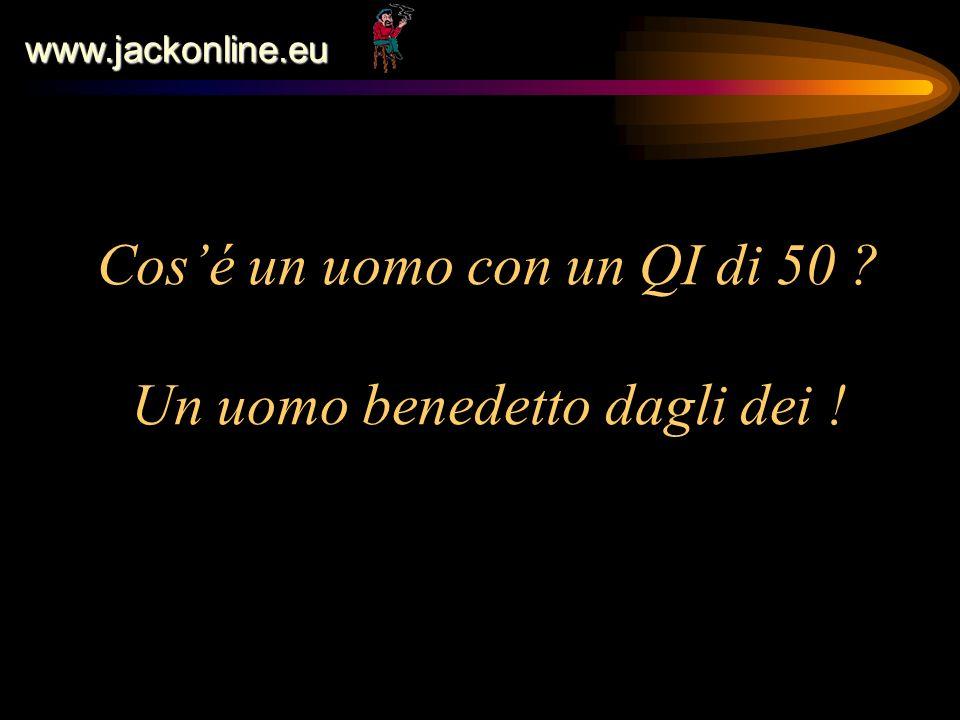 www.jackonline.eu Cosé un uomo con un QI di 50 ? Un uomo benedetto dagli dei !