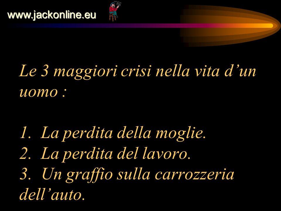 www.jackonline.eu Le 3 maggiori crisi nella vita dun uomo : 1. La perdita della moglie. 2. La perdita del lavoro. 3. Un graffio sulla carrozzeria dell