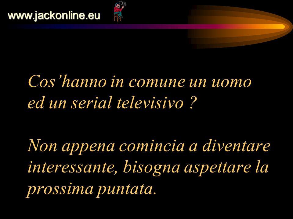 www.jackonline.eu Coshanno in comune un uomo ed un serial televisivo ? Non appena comincia a diventare interessante, bisogna aspettare la prossima pun