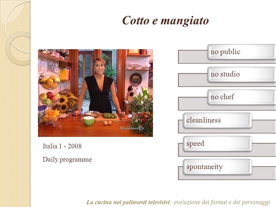 Cotto e mangiato no publicno studiono chefcleanlinessspeedspontaneity La cucina nei palinsesti televisivi: evoluzione dei format e dei personaggi Italia 1 - 2008 Daily programme