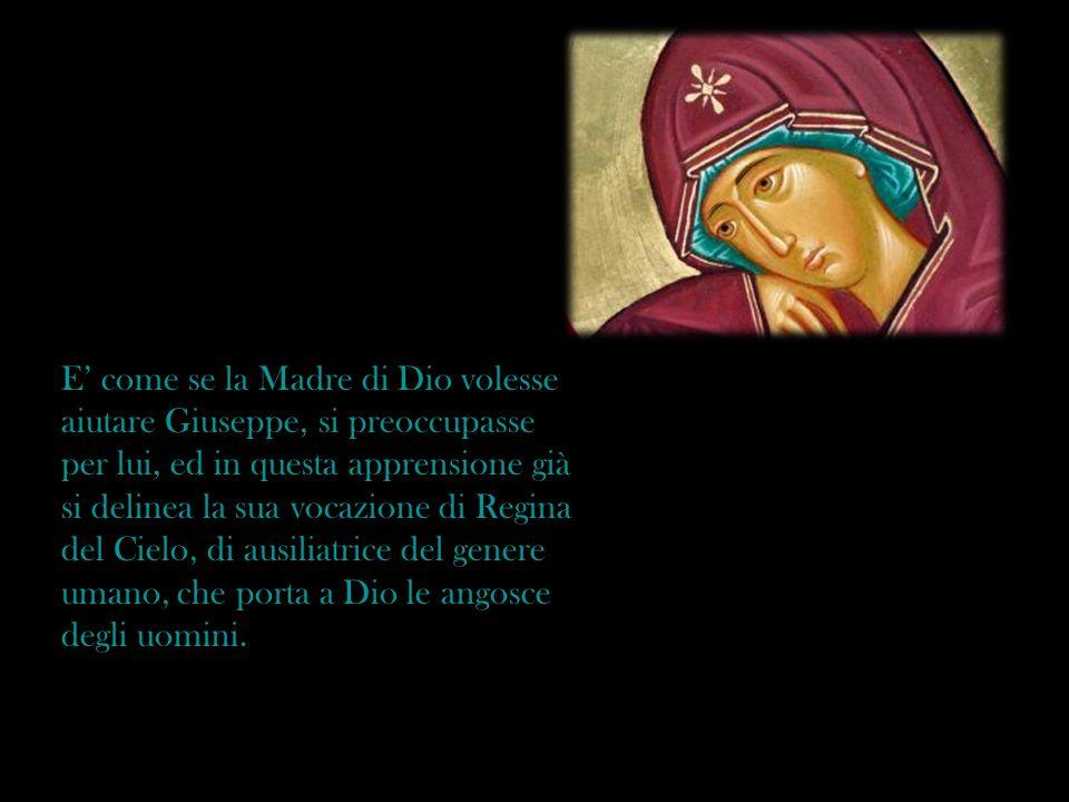 E come se la Madre di Dio volesse aiutare Giuseppe, si preoccupasse per lui, ed in questa apprensione già si delinea la sua vocazione di Regina del Ci