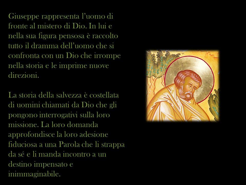 Giuseppe rappresenta luomo di fronte al mistero di Dio. In lui e nella sua figura pensosa è raccolto tutto il dramma delluomo che si confronta con un
