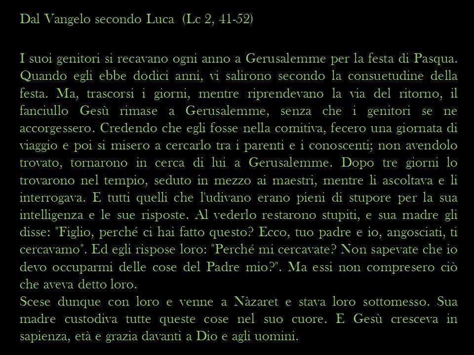 Dal Vangelo secondo Luca (Lc 2, 41-52) I suoi genitori si recavano ogni anno a Gerusalemme per la festa di Pasqua. Quando egli ebbe dodici anni, vi sa
