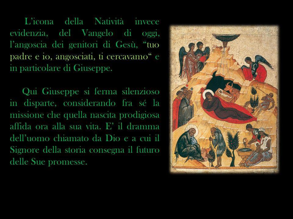 Licona della Natività invece evidenzia, del Vangelo di oggi, langoscia dei genitori di Gesù, tuo padre e io, angosciati, ti cercavamo e in particolare