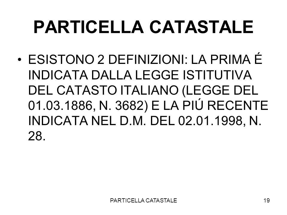 PARTICELLA CATASTALE19 PARTICELLA CATASTALE ESISTONO 2 DEFINIZIONI: LA PRIMA É INDICATA DALLA LEGGE ISTITUTIVA DEL CATASTO ITALIANO (LEGGE DEL 01.03.1