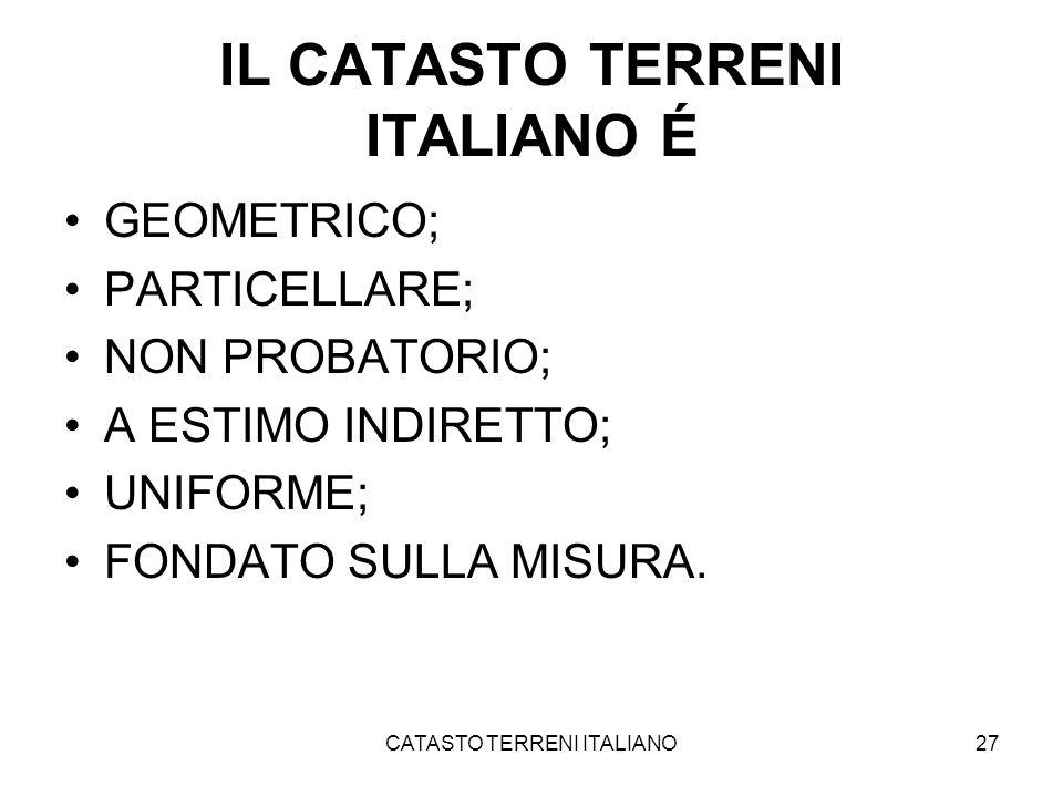 CATASTO TERRENI ITALIANO27 IL CATASTO TERRENI ITALIANO É GEOMETRICO; PARTICELLARE; NON PROBATORIO; A ESTIMO INDIRETTO; UNIFORME; FONDATO SULLA MISURA.