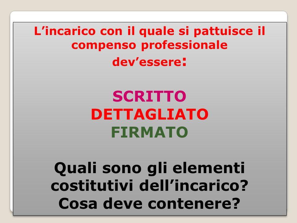 Lincarico con il quale si pattuisce il compenso professionale devessere : SCRITTO DETTAGLIATO FIRMATO Quali sono gli elementi costitutivi dellincarico.