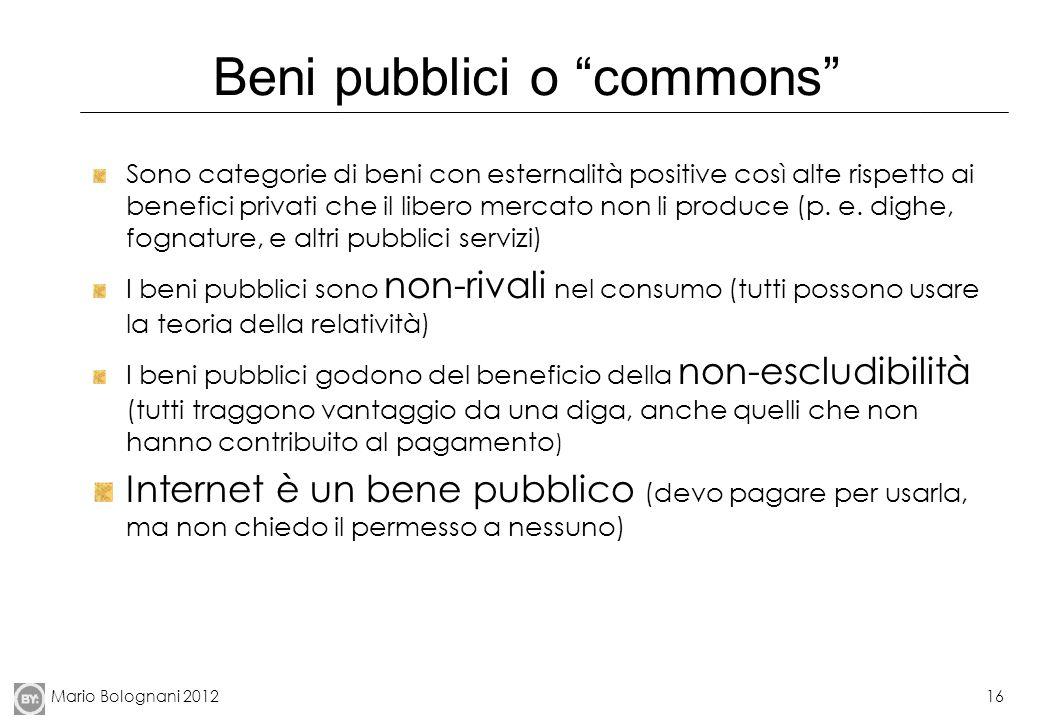 Mario Bolognani 201216 Beni pubblici o commons Sono categorie di beni con esternalità positive così alte rispetto ai benefici privati che il libero me