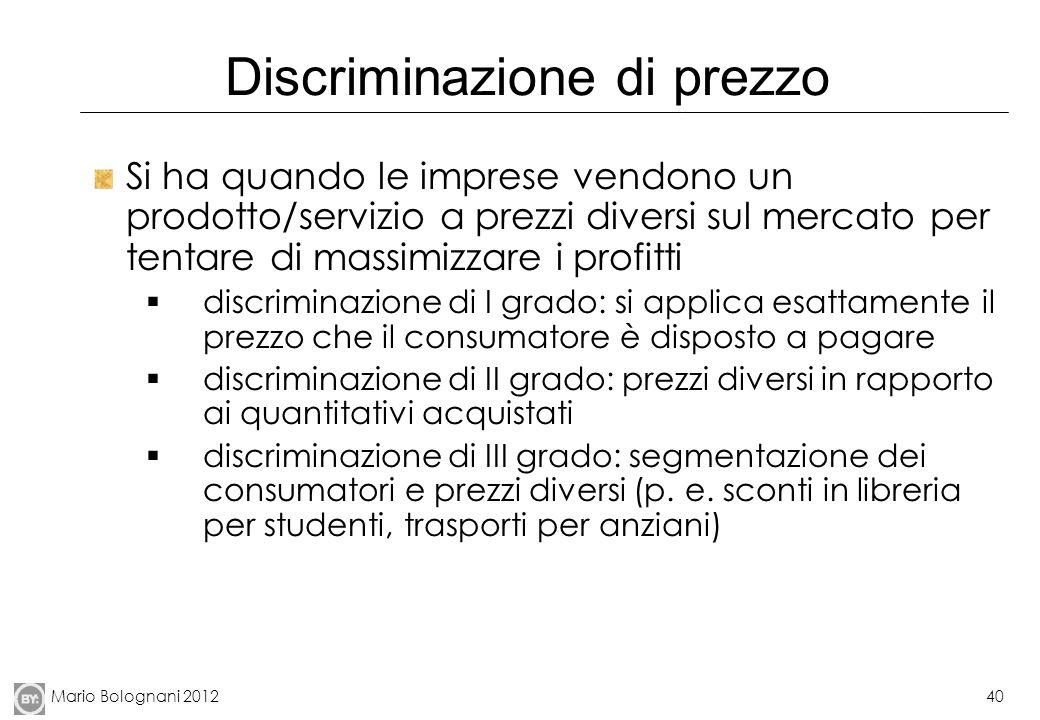 Mario Bolognani 201240 Discriminazione di prezzo Si ha quando le imprese vendono un prodotto/servizio a prezzi diversi sul mercato per tentare di mass