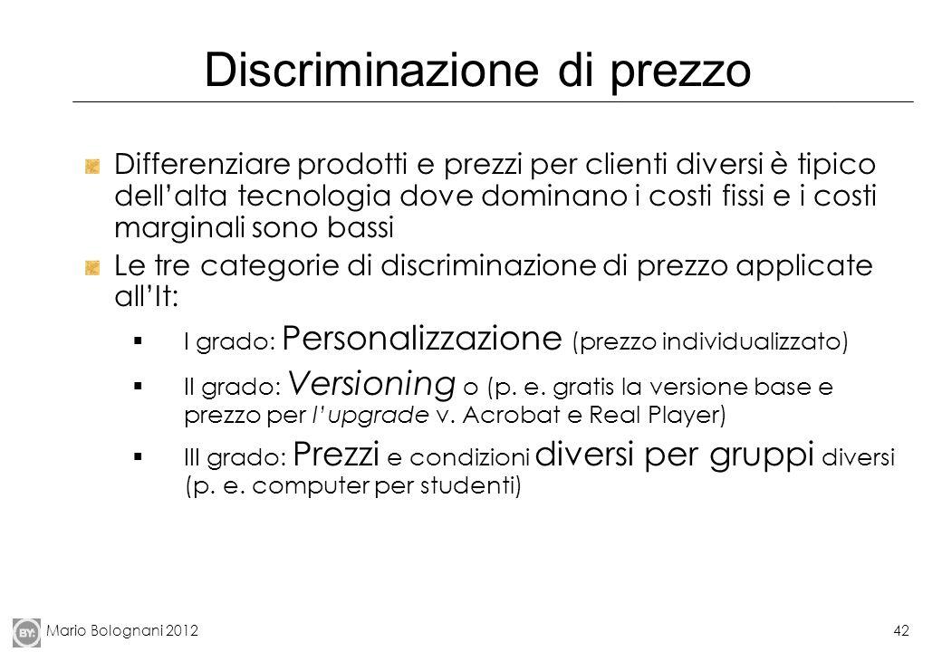 Mario Bolognani 201242 Discriminazione di prezzo Differenziare prodotti e prezzi per clienti diversi è tipico dellalta tecnologia dove dominano i cost