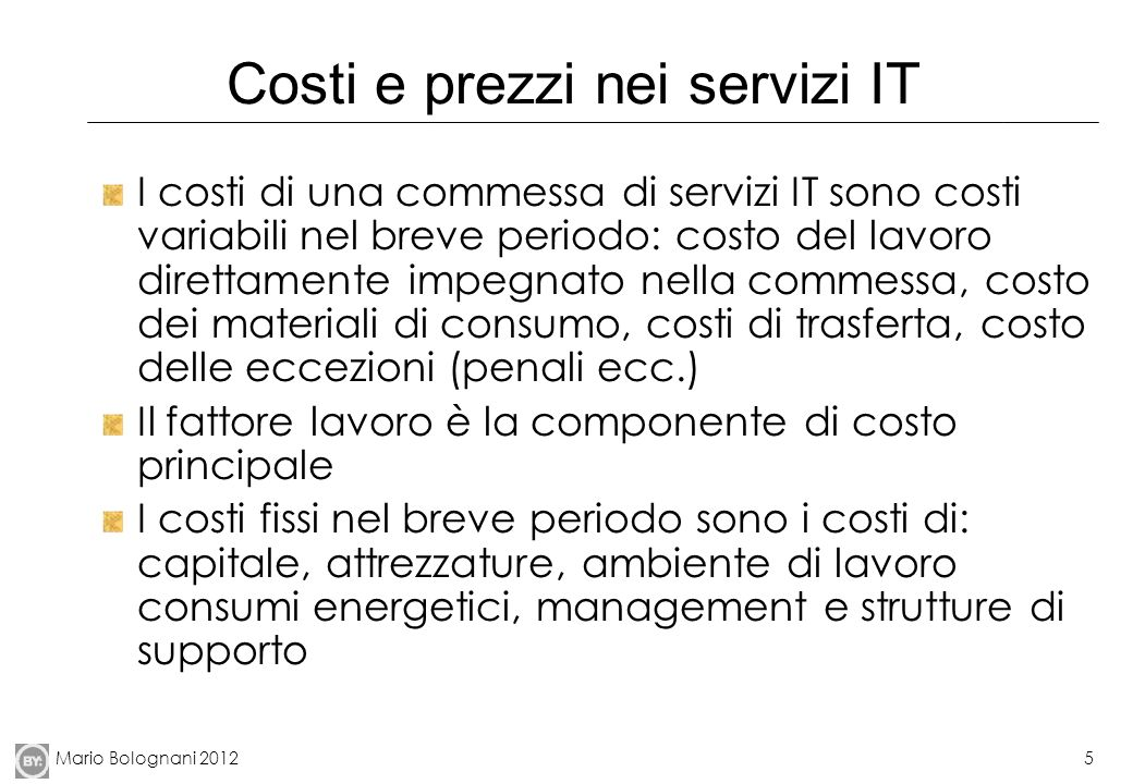 Mario Bolognani 20125 Costi e prezzi nei servizi IT I costi di una commessa di servizi IT sono costi variabili nel breve periodo: costo del lavoro dir