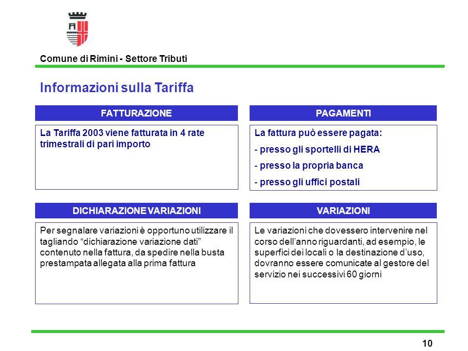 Informazioni sulla Tariffa Comune di Rimini - Settore Tributi 10 La Tariffa 2003 viene fatturata in 4 rate trimestrali di pari importo FATTURAZIONEPAGAMENTI La fattura può essere pagata: - presso gli sportelli di HERA - presso la propria banca - presso gli uffici postali DICHIARAZIONE VARIAZIONI Per segnalare variazioni è opportuno utilizzare il tagliando dichiarazione variazione dati contenuto nella fattura, da spedire nella busta prestampata allegata alla prima fattura VARIAZIONI Le variazioni che dovessero intervenire nel corso dellanno riguardanti, ad esempio, le superfici dei locali o la destinazione duso, dovranno essere comunicate al gestore del servizio nei successivi 60 giorni