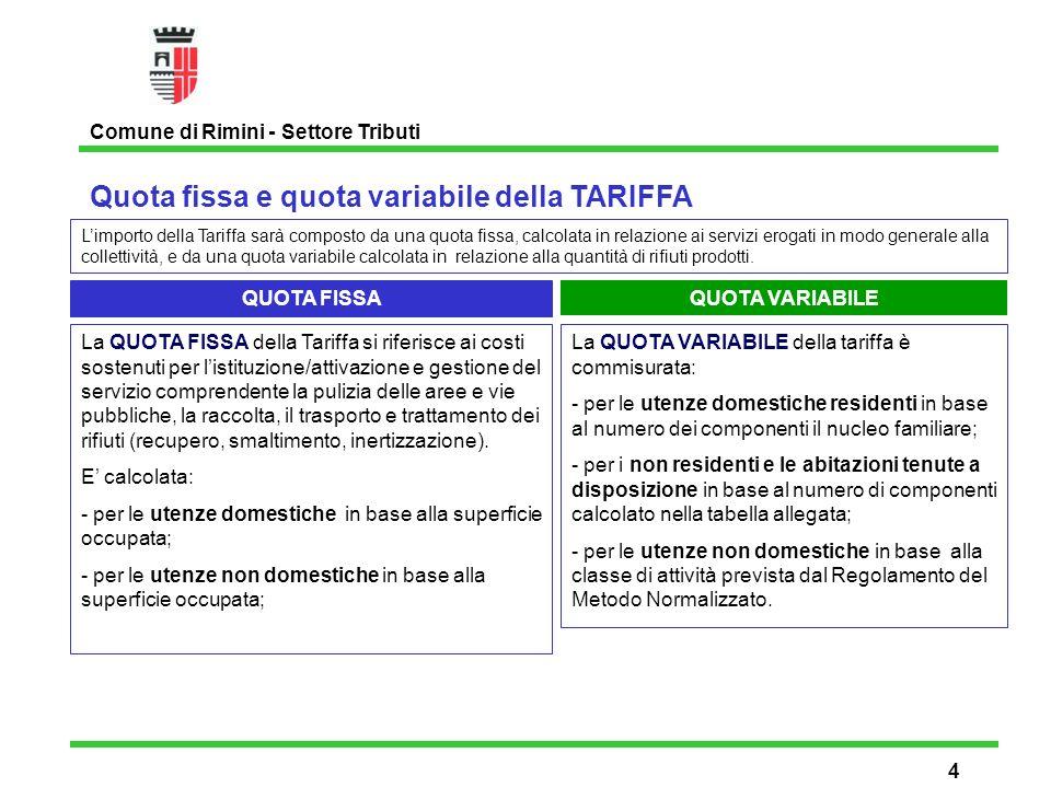 Quota fissa e quota variabile della TARIFFA Comune di Rimini - Settore Tributi 4 Limporto della Tariffa sarà composto da una quota fissa, calcolata in relazione ai servizi erogati in modo generale alla collettività, e da una quota variabile calcolata in relazione alla quantità di rifiuti prodotti.