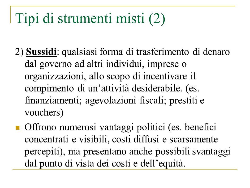 Tipi di strumenti misti (2) 2) Sussidi: qualsiasi forma di trasferimento di denaro dal governo ad altri individui, imprese o organizzazioni, allo scopo di incentivare il compimento di unattività desiderabile.