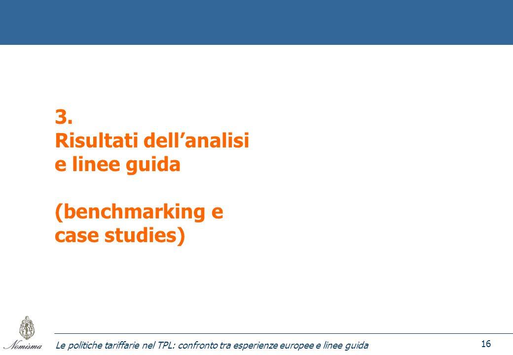 Le politiche tariffarie nel TPL: confronto tra esperienze europee e linee guida 16 3. Risultati dellanalisi e linee guida (benchmarking e case studies