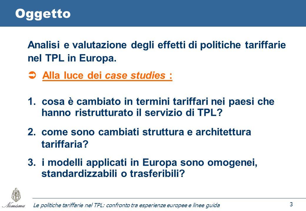 Le politiche tariffarie nel TPL: confronto tra esperienze europee e linee guida 3 Oggetto Analisi e valutazione degli effetti di politiche tariffarie nel TPL in Europa.