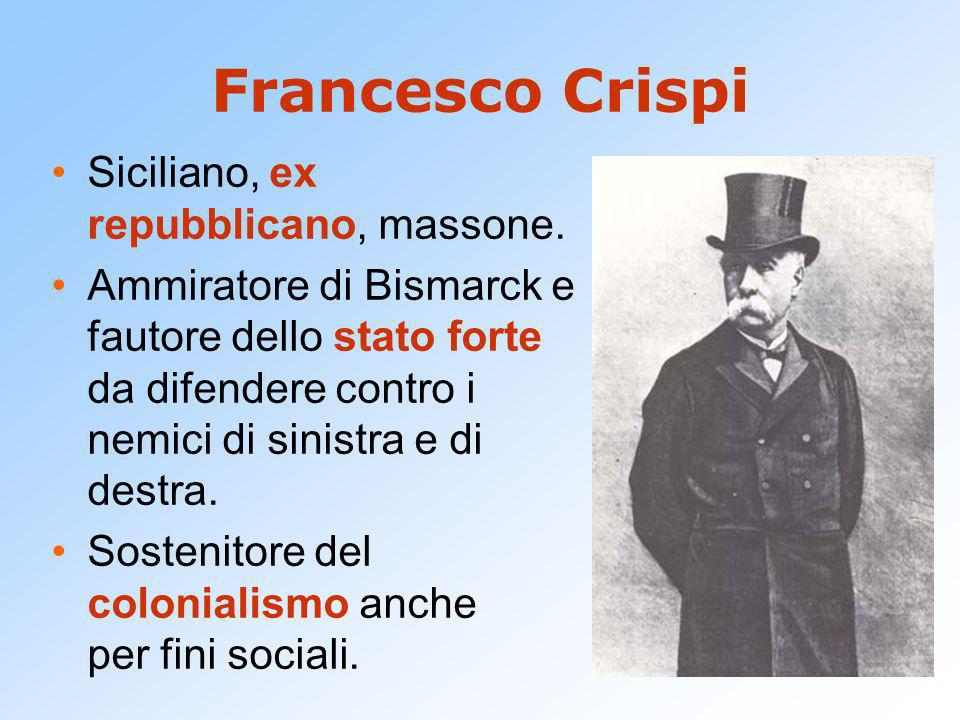 Francesco Crispi Siciliano, ex repubblicano, massone. Ammiratore di Bismarck e fautore dello stato forte da difendere contro i nemici di sinistra e di