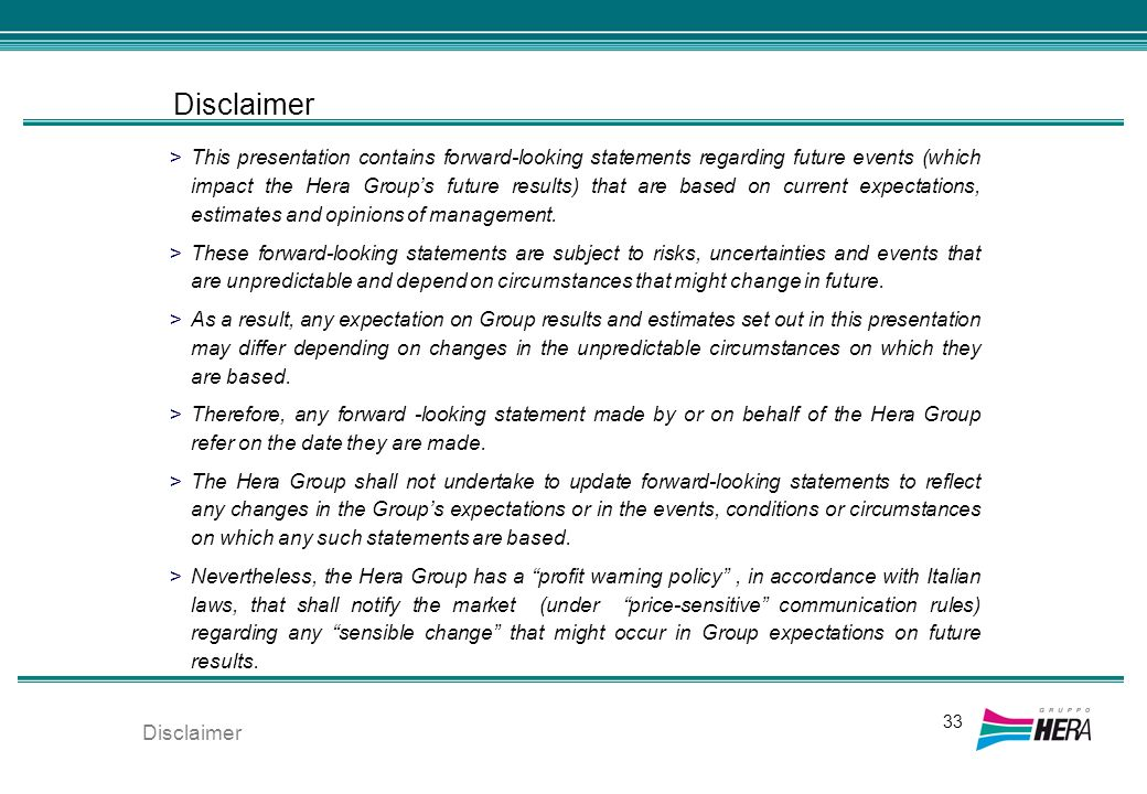 Disclaimer >This presentation contains forward-looking statements regarding future events (which impact the Hera Groups future results) that are based on current expectations, estimates and opinions of management.