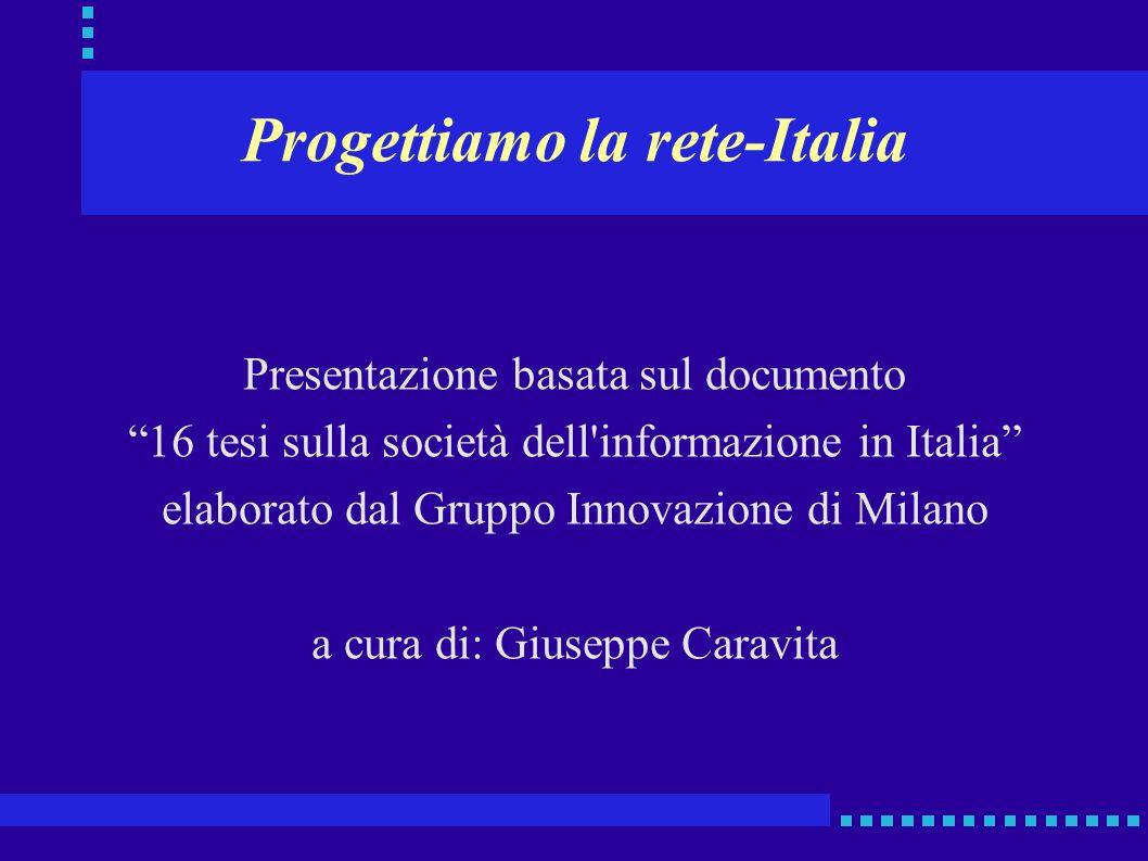 Progettiamo la rete-Italia Presentazione basata sul documento 16 tesi sulla società dell informazione in Italia elaborato dal Gruppo Innovazione di Milano a cura di: Giuseppe Caravita