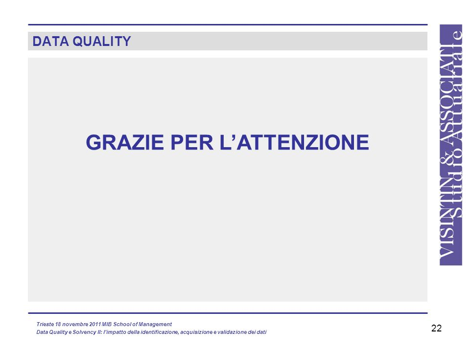 22 GRAZIE PER LATTENZIONE DATA QUALITY Trieste 18 novembre 2011 MIB School of Management Data Quality e Solvency II: limpatto della identificazione, acquisizione e validazione dei dati