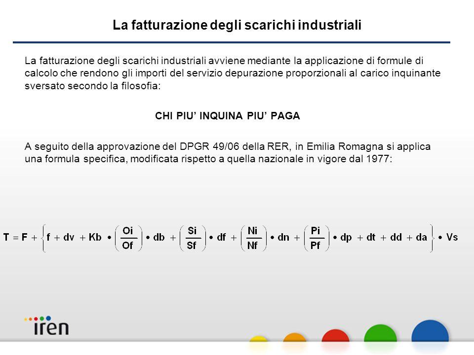 La fatturazione degli scarichi industriali La fatturazione degli scarichi industriali avviene mediante la applicazione di formule di calcolo che rendono gli importi del servizio depurazione proporzionali al carico inquinante sversato secondo la filosofia: CHI PIU INQUINA PIU PAGA A seguito della approvazione del DPGR 49/06 della RER, in Emilia Romagna si applica una formula specifica, modificata rispetto a quella nazionale in vigore dal 1977: