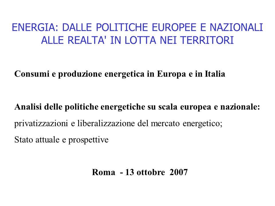 ENERGIA: DALLE POLITICHE EUROPEE E NAZIONALI ALLE REALTA' IN LOTTA NEI TERRITORI Roma - 13 ottobre 2007 Consumi e produzione energetica in Europa e in