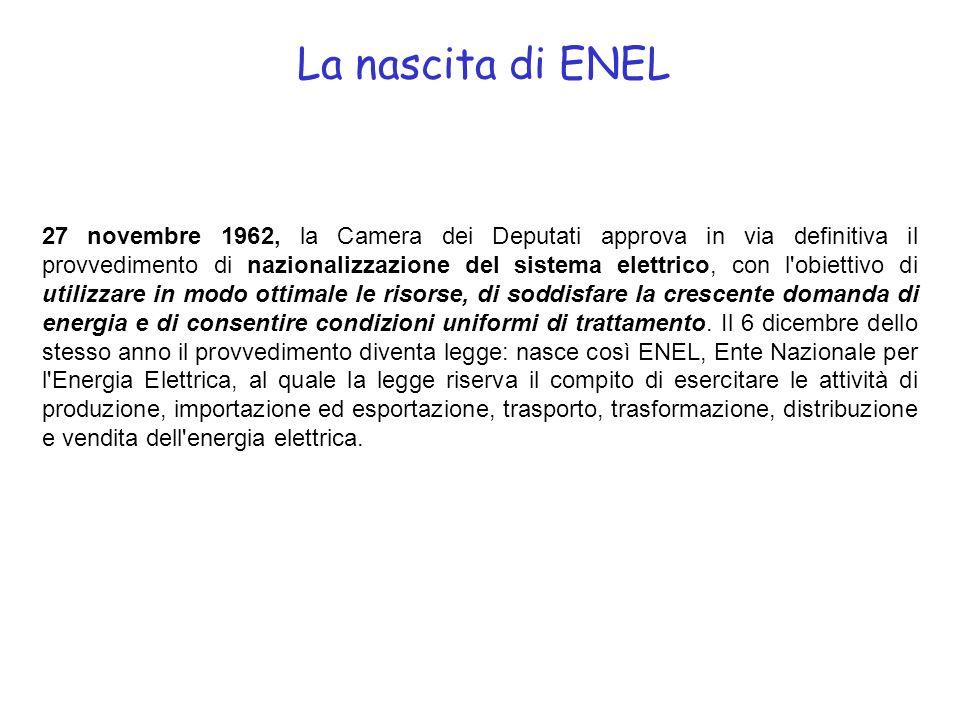 La nascita di ENEL 27 novembre 1962, la Camera dei Deputati approva in via definitiva il provvedimento di nazionalizzazione del sistema elettrico, con l obiettivo di utilizzare in modo ottimale le risorse, di soddisfare la crescente domanda di energia e di consentire condizioni uniformi di trattamento.