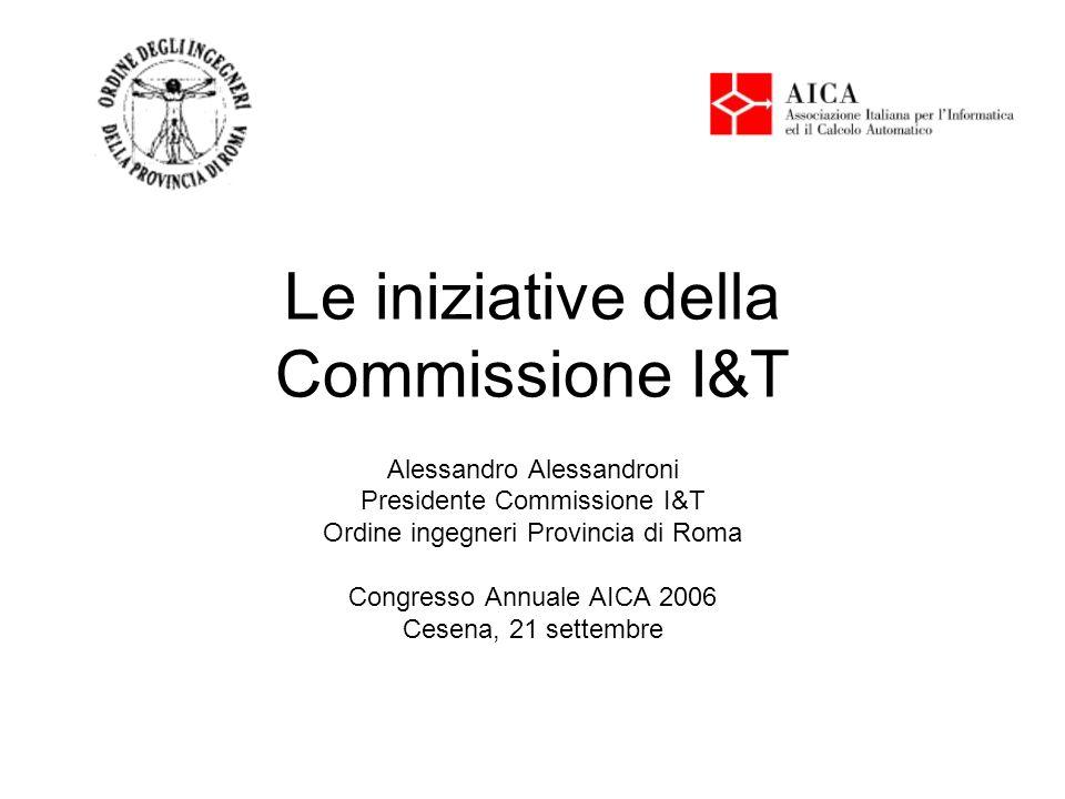 Le iniziative della Commissione I&T Alessandro Alessandroni Presidente Commissione I&T Ordine ingegneri Provincia di Roma Congresso Annuale AICA 2006 Cesena, 21 settembre
