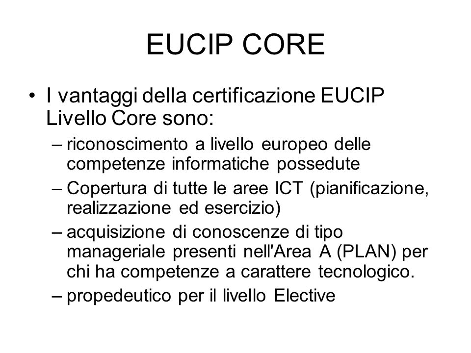 EUCIP CORE I vantaggi della certificazione EUCIP Livello Core sono: –riconoscimento a livello europeo delle competenze informatiche possedute –Copertu