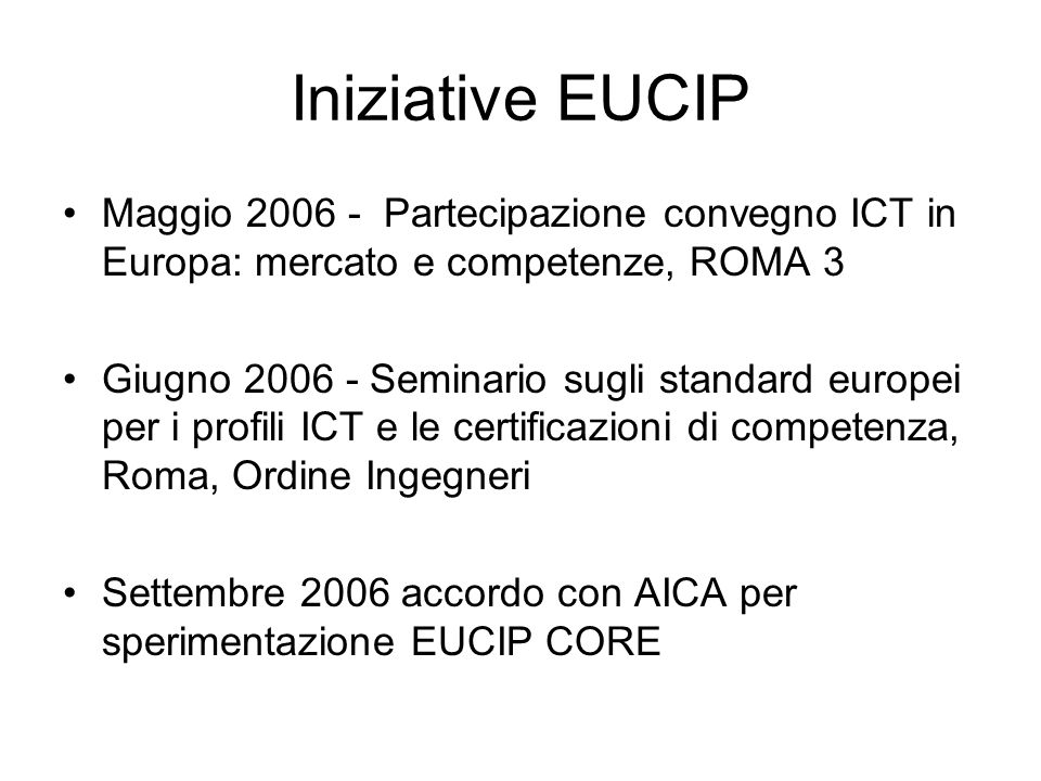 Iniziative EUCIP Maggio 2006 - Partecipazione convegno ICT in Europa: mercato e competenze, ROMA 3 Giugno 2006 - Seminario sugli standard europei per i profili ICT e le certificazioni di competenza, Roma, Ordine Ingegneri Settembre 2006 accordo con AICA per sperimentazione EUCIP CORE