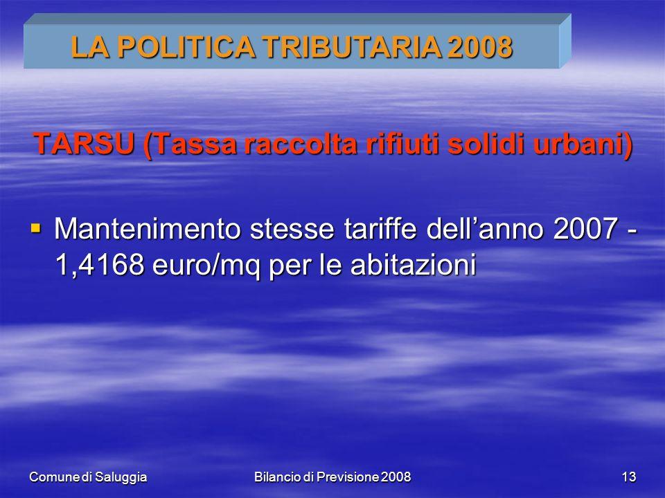 Comune di SaluggiaBilancio di Previsione 200813 TARSU (Tassa raccolta rifiuti solidi urbani) Mantenimento stesse tariffe dellanno 2007 - 1,4168 euro/m