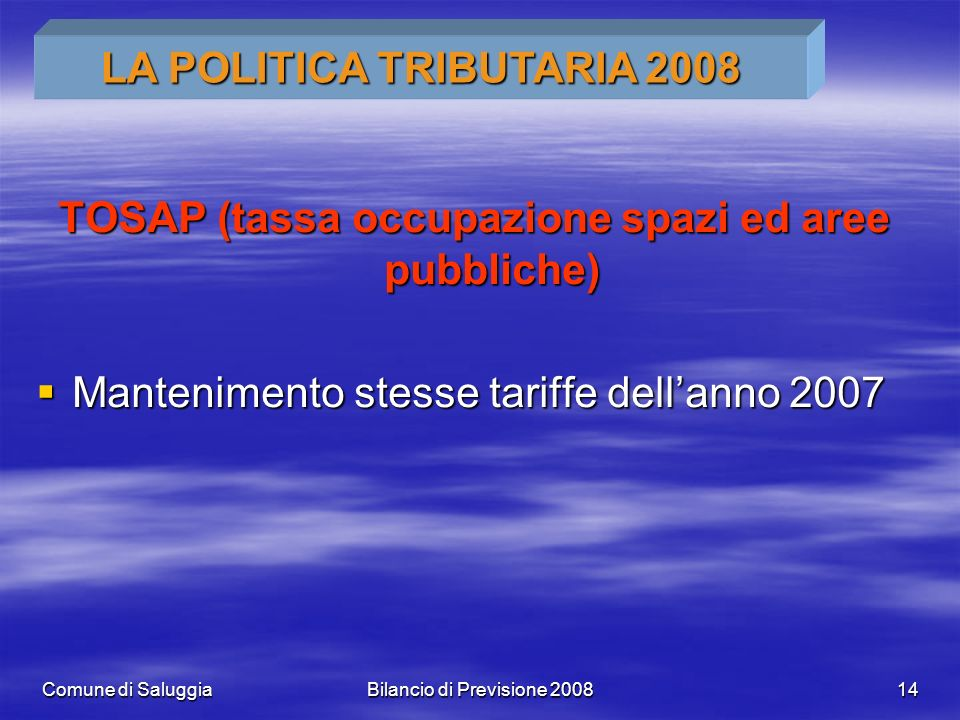 Comune di SaluggiaBilancio di Previsione 200814 TOSAP (tassa occupazione spazi ed aree pubbliche) Mantenimento stesse tariffe dellanno 2007 Mantenimento stesse tariffe dellanno 2007 LA POLITICA TRIBUTARIA 2008