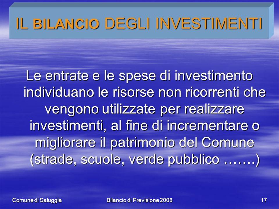 Comune di SaluggiaBilancio di Previsione 200817 IL BILANCIO DEGLI INVESTIMENTI Le entrate e le spese di investimento individuano le risorse non ricorr