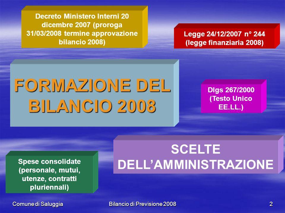 Comune di SaluggiaBilancio di Previsione 20082 FORMAZIONE DEL BILANCIO 2008 Decreto Ministero Interni 20 dicembre 2007 (proroga 31/03/2008 termine approvazione bilancio 2008) Legge 24/12/2007 n° 244 (legge finanziaria 2008) Dlgs 267/2000 (Testo Unico EE.LL.) Spese consolidate (personale, mutui, utenze, contratti pluriennali) SCELTE DELLAMMINISTRAZIONE